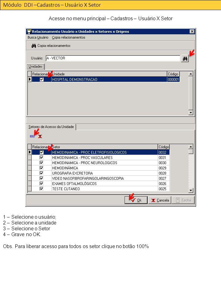 Módulo DDI –Cadastros – Usuário X Setor Acesse no menu principal – Cadastros – Usuário X Setor 1 – Selecione o usuário; 2 – Selecione a unidade 3 – Selecione o Setor 4 – Grave no OK.