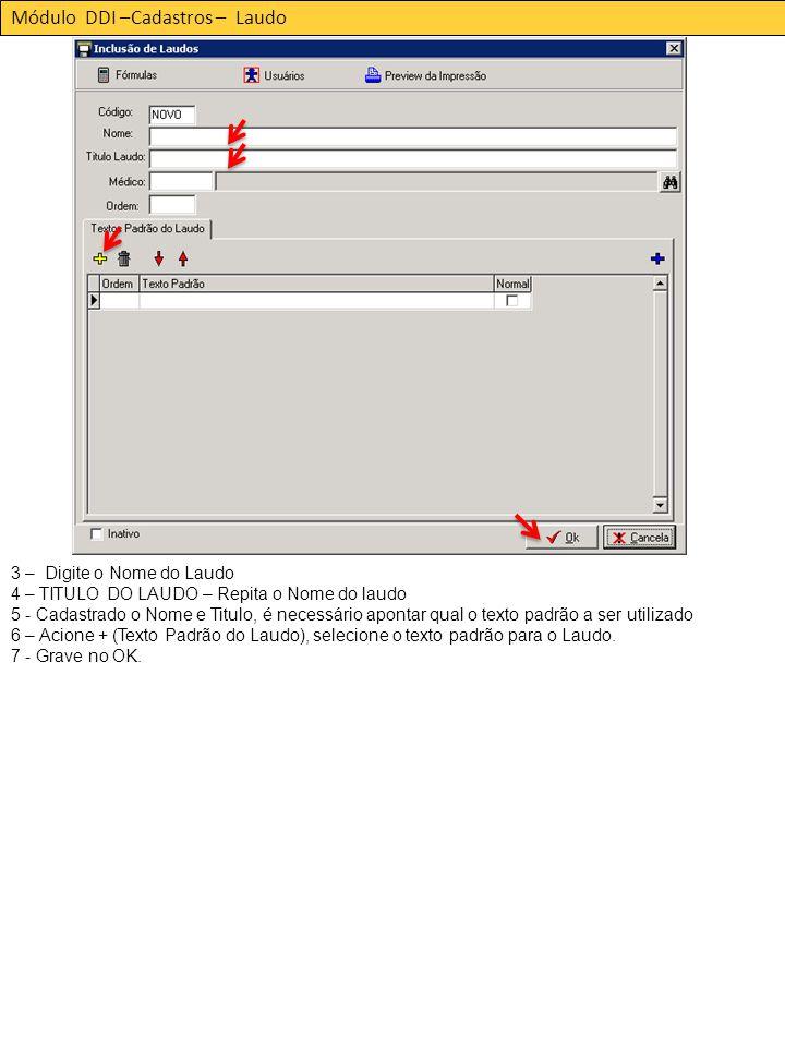 Módulo DDI –Cadastros – Laudo 3 – Digite o Nome do Laudo 4 – TITULO DO LAUDO – Repita o Nome do laudo 5 - Cadastrado o Nome e Titulo, é necessário apontar qual o texto padrão a ser utilizado 6 – Acione + (Texto Padrão do Laudo), selecione o texto padrão para o Laudo.