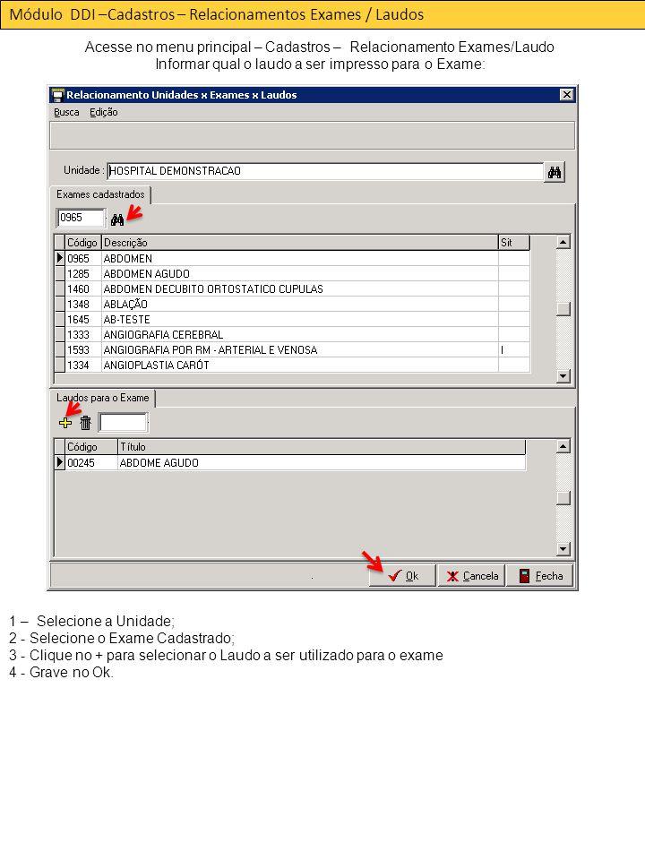 Módulo DDI –Cadastros – Relacionamentos Exames / Laudos Acesse no menu principal – Cadastros – Relacionamento Exames/Laudo Informar qual o laudo a ser impresso para o Exame: 1 – Selecione a Unidade; 2 - Selecione o Exame Cadastrado; 3 - Clique no + para selecionar o Laudo a ser utilizado para o exame 4 - Grave no Ok.