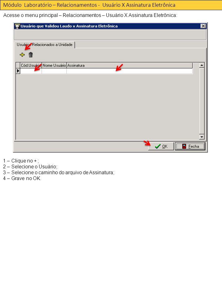 Acesse o menu principal – Relacionamentos – Usuário X Assinatura Eletrônica: Módulo Laboratório – Relacionamentos - Usuário X Assinatura Eletrônica 1 – Clique no + ; 2 – Selecione o Usuário; 3 – Selecione o caminho do arquivo de Assinatura; 4 – Grave no OK.