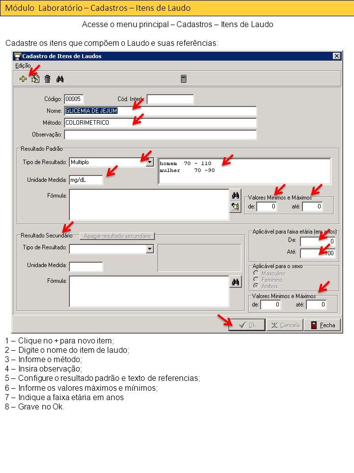 Acesse o menu principal – Cadastros – Itens de Laudo Cadastre os itens que compõem o Laudo e suas referências: Módulo Laboratório – Cadastros – Itens de Laudo 1 – Clique no + para novo item; 2 – Digite o nome do item de laudo; 3 – Informe o método; 4 – Insira observação; 5 – Configure o resultado padrão e texto de referencias; 6 – Informe os valores máximos e mínimos; 7 – Indique a faixa etária em anos 8 – Grave no Ok.