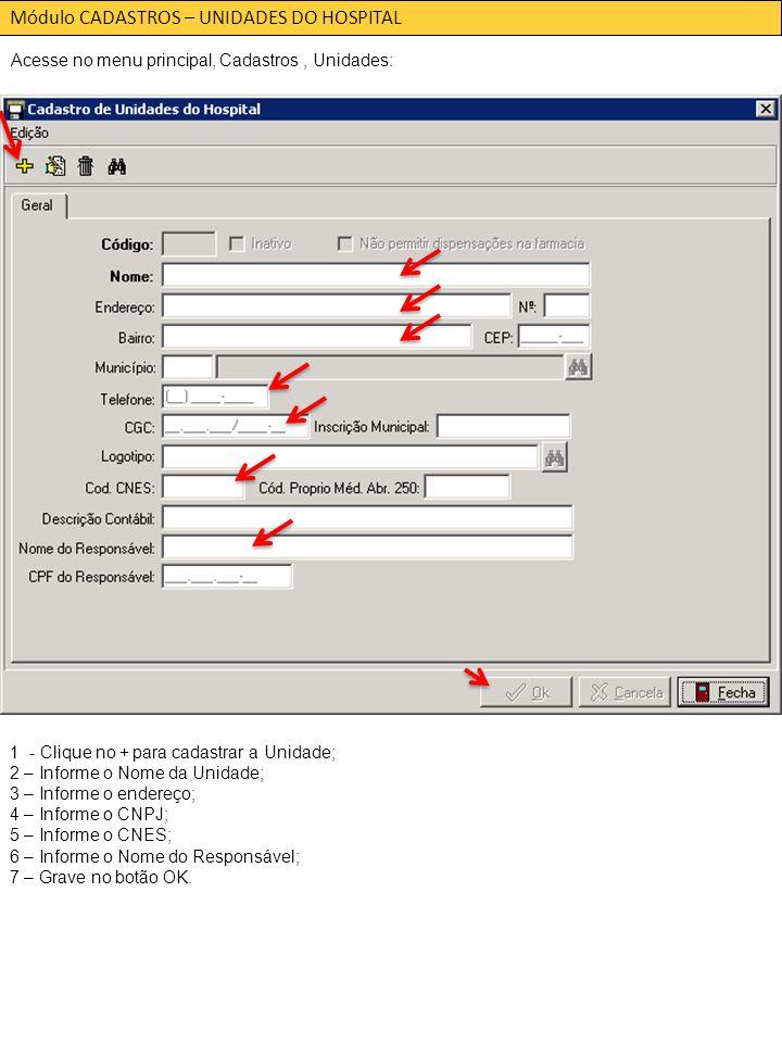 Módulo CADASTROS – UNIDADES DO HOSPITAL Acesse no menu principal, Cadastros, Unidades: 1 - Clique no + para cadastrar a Unidade; 2 – Informe o Nome da Unidade; 3 – Informe o endereço; 4 – Informe o CNPJ; 5 – Informe o CNES; 6 – Informe o Nome do Responsável; 7 – Grave no botão OK.