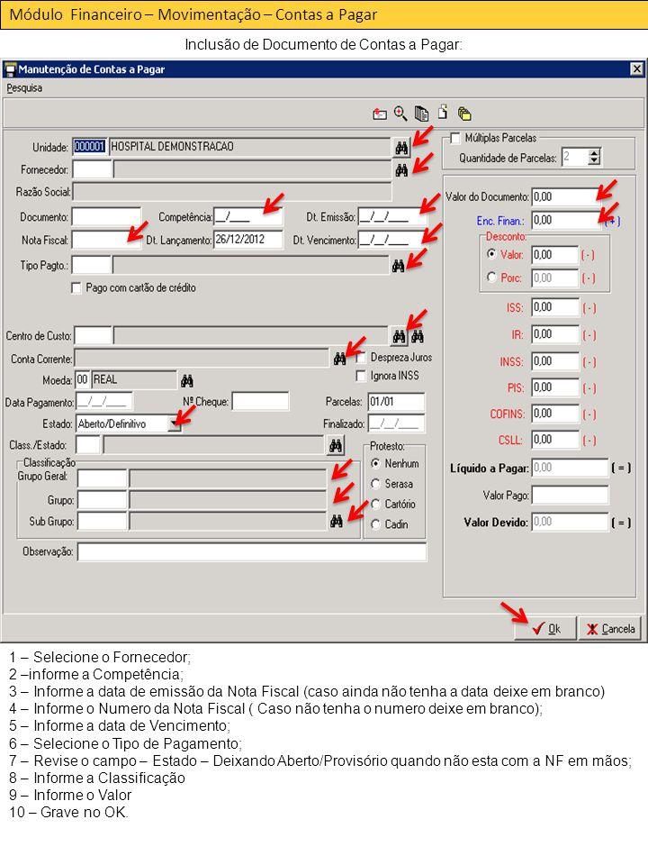 Módulo Financeiro – Movimentação – Contas a Pagar Inclusão de Documento de Contas a Pagar: 1 – Selecione o Fornecedor; 2 –informe a Competência; 3 – Informe a data de emissão da Nota Fiscal (caso ainda não tenha a data deixe em branco) 4 – Informe o Numero da Nota Fiscal ( Caso não tenha o numero deixe em branco); 5 – Informe a data de Vencimento; 6 – Selecione o Tipo de Pagamento; 7 – Revise o campo – Estado – Deixando Aberto/Provisório quando não esta com a NF em mãos; 8 – Informe a Classificação 9 – Informe o Valor 10 – Grave no OK.
