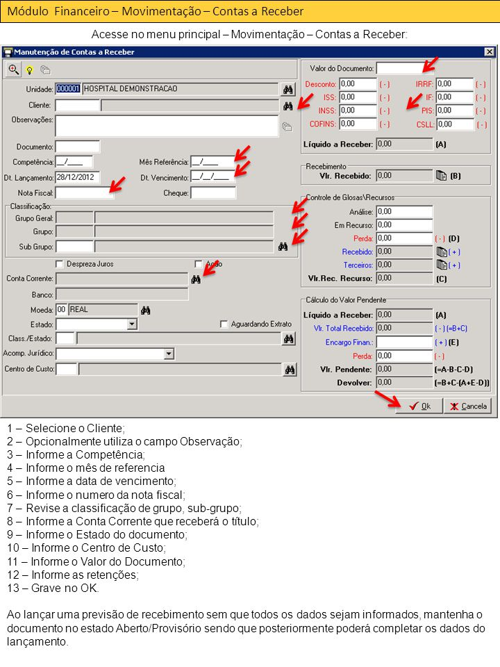 Módulo Financeiro – Movimentação – Contas a Receber Acesse no menu principal – Movimentação – Contas a Receber: 1 – Selecione o Cliente; 2 – Opcionalmente utiliza o campo Observação; 3 – Informe a Competência; 4 – Informe o mês de referencia 5 – Informe a data de vencimento; 6 – Informe o numero da nota fiscal; 7 – Revise a classificação de grupo, sub-grupo; 8 – Informe a Conta Corrente que receberá o título; 9 – Informe o Estado do documento; 10 – Informe o Centro de Custo; 11 – Informe o Valor do Documento; 12 – Informe as retenções; 13 – Grave no OK.