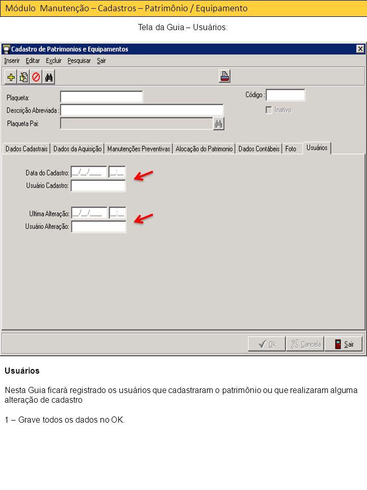 Módulo Manutenção – Cadastros – Patrimônio / Equipamento Tela da Guia – Usuários: Usuários Nesta Guia ficará registrado os usuários que cadastraram o patrimônio ou que realizaram alguma alteração de cadastro 1 – Grave todos os dados no OK.