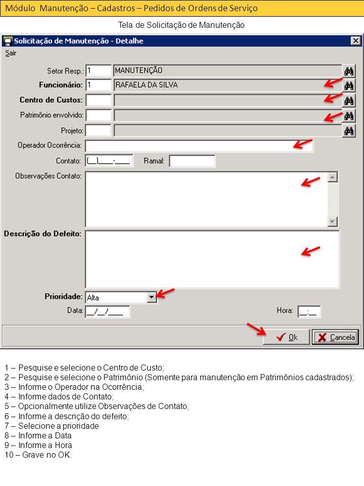 Módulo Manutenção – Cadastros – Pedidos de Ordens de Serviço Tela de Solicitação de Manutenção 1 – Pesquise e selecione o Centro de Custo; 2 – Pesquise e selecione o Patrimônio (Somente para manutenção em Patrimônios cadastrados); 3 – Informe o Operador na Ocorrência; 4 – Informe dados de Contato; 5 – Opcionalmente utilize Observações de Contato; 6 – Informe a descrição do defeito; 7 – Selecione a prioridade 8 – Informe a Data 9 – Informe a Hora 10 – Grave no OK.