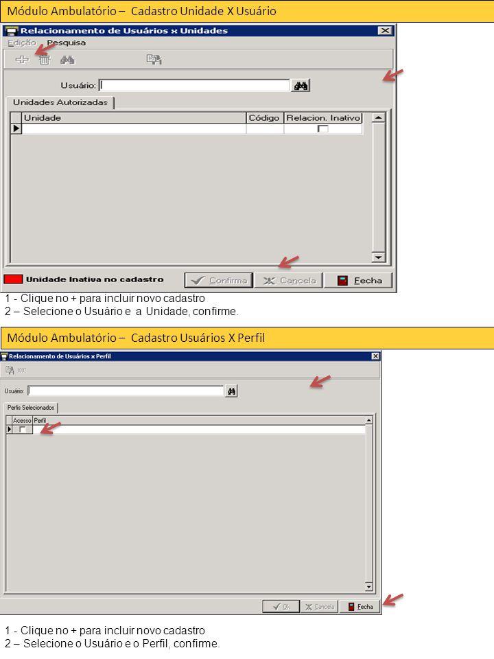 Módulo Ambulatório – Cadastro Unidade X Usuário Módulo Ambulatório – Cadastro Usuários X Perfil 1 - Clique no + para incluir novo cadastro 2 – Selecione o Usuário e a Unidade, confirme.