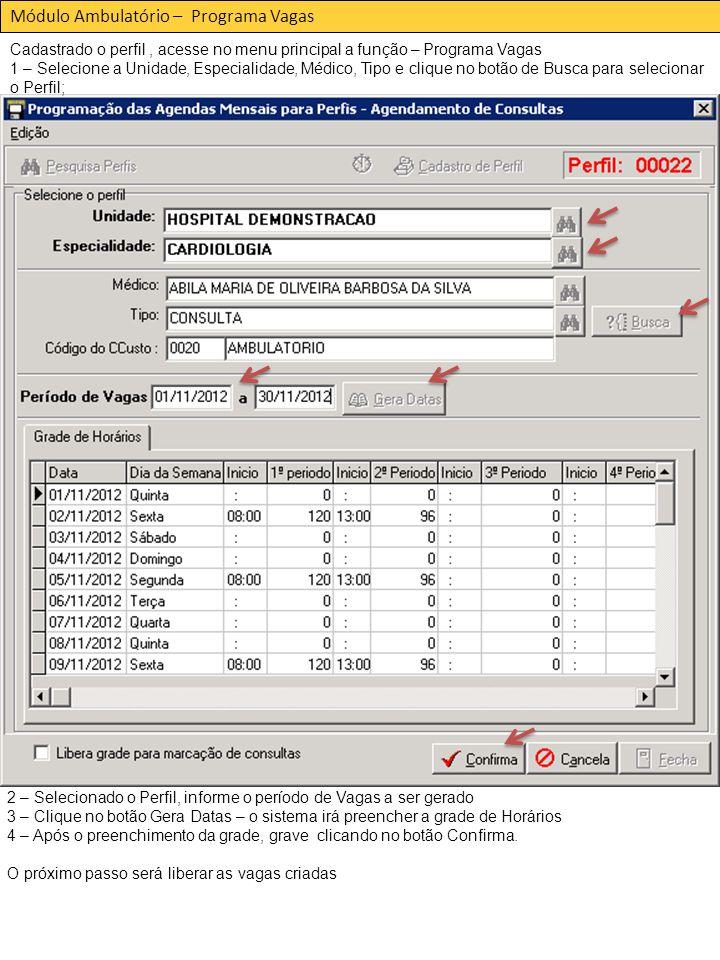 Módulo Ambulatório – Programa Vagas Cadastrado o perfil, acesse no menu principal a função – Programa Vagas 1 – Selecione a Unidade, Especialidade, Médico, Tipo e clique no botão de Busca para selecionar o Perfil; 2 – Selecionado o Perfil, informe o período de Vagas a ser gerado 3 – Clique no botão Gera Datas – o sistema irá preencher a grade de Horários 4 – Após o preenchimento da grade, grave clicando no botão Confirma.