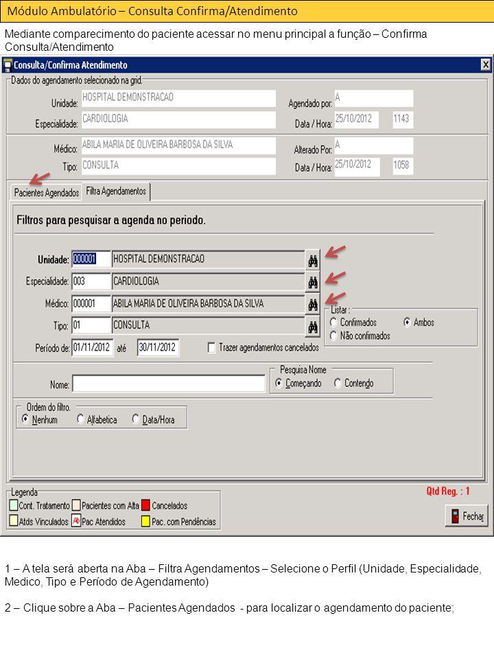 Módulo Ambulatório – Consulta Confirma/Atendimento Mediante comparecimento do paciente acessar no menu principal a função – Confirma Consulta/Atendimento 1 – A tela será aberta na Aba – Filtra Agendamentos – Selecione o Perfil (Unidade, Especialidade, Medico, Tipo e Período de Agendamento) 2 – Clique sobre a Aba – Pacientes Agendados - para localizar o agendamento do paciente;