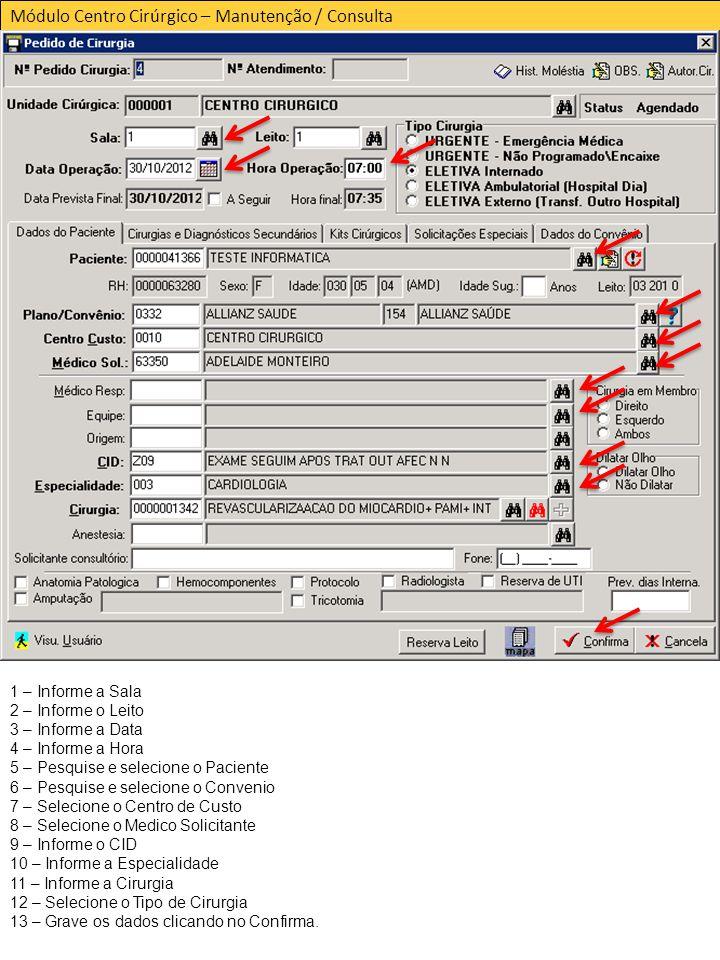 Módulo Centro Cirúrgico – Manutenção / Consulta 1 – Informe a Sala 2 – Informe o Leito 3 – Informe a Data 4 – Informe a Hora 5 – Pesquise e selecione o Paciente 6 – Pesquise e selecione o Convenio 7 – Selecione o Centro de Custo 8 – Selecione o Medico Solicitante 9 – Informe o CID 10 – Informe a Especialidade 11 – Informe a Cirurgia 12 – Selecione o Tipo de Cirurgia 13 – Grave os dados clicando no Confirma.