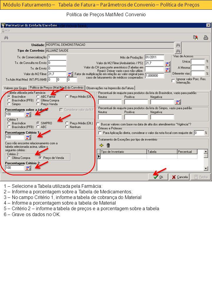 Módulo Faturamento – Tabela de Fatura – Parâmetros de Convenio – Política de Preços Política de Preços Mat/Med Convenio 1 – Acione + para inclusão de nova taxa; 1 – Selecione a Tabela utilizada pela Farmácia: 2 – Informe a porcentagem sobre a Tabela de Medicamentos; 3 – No campo Critério 1, informe a tabela de cobrança do Material 4 – Informe a porcentagem sobre a tabela de Material 5 – Critério 2 – informe a tabela de preços e a porcentagem sobre a tabela 6 – Grave os dados no OK.