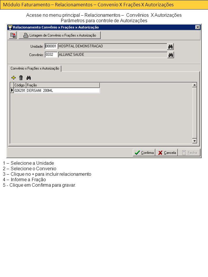 Módulo Faturamento – Relacionamentos – Convenio X Frações X Autorizações Acesse no menu principal – Relacionamentos – Convênios X Autorizações Parâmetros para controle de Autorizações 1 – Selecione a Unidade 2 – Selecione o Convenio 3 – Clique no + para incluir relacionamento 4 – Informe a Fração 5 - Clique em Confirma para gravar.