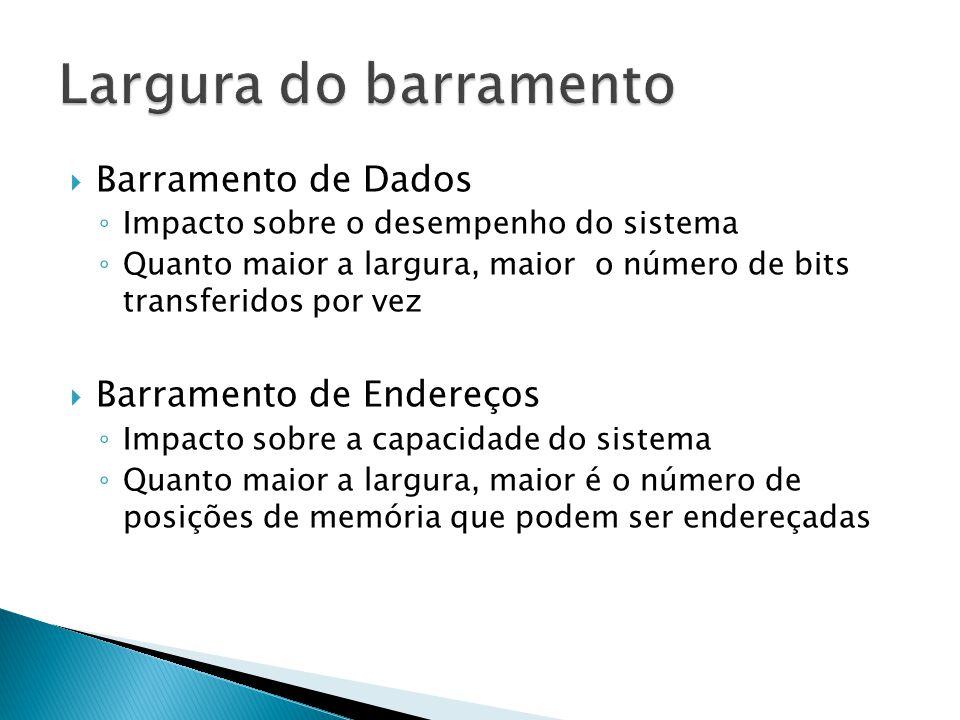  Barramento de Dados ◦ Impacto sobre o desempenho do sistema ◦ Quanto maior a largura, maior o número de bits transferidos por vez  Barramento de En