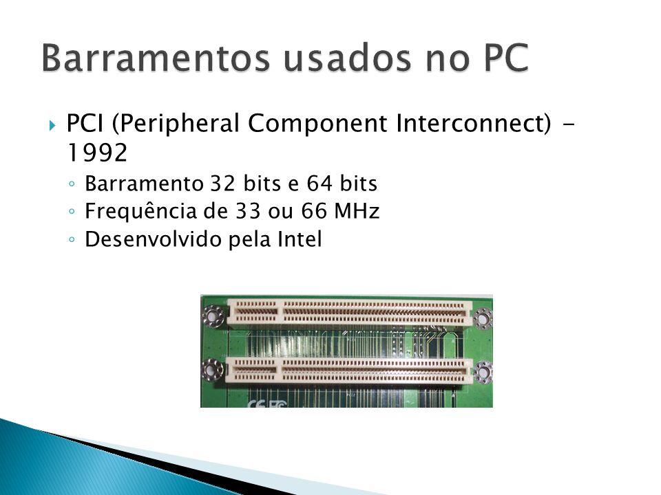  PCI (Peripheral Component Interconnect) - 1992 ◦ Barramento 32 bits e 64 bits ◦ Frequência de 33 ou 66 MHz ◦ Desenvolvido pela Intel