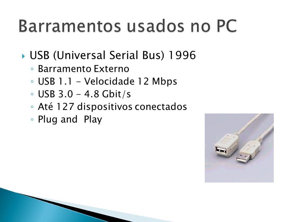  USB (Universal Serial Bus) 1996 ◦ Barramento Externo ◦ USB 1.1 - Velocidade 12 Mbps ◦ USB 3.0 - 4.8 Gbit/s ◦ Até 127 dispositivos conectados ◦ Plug
