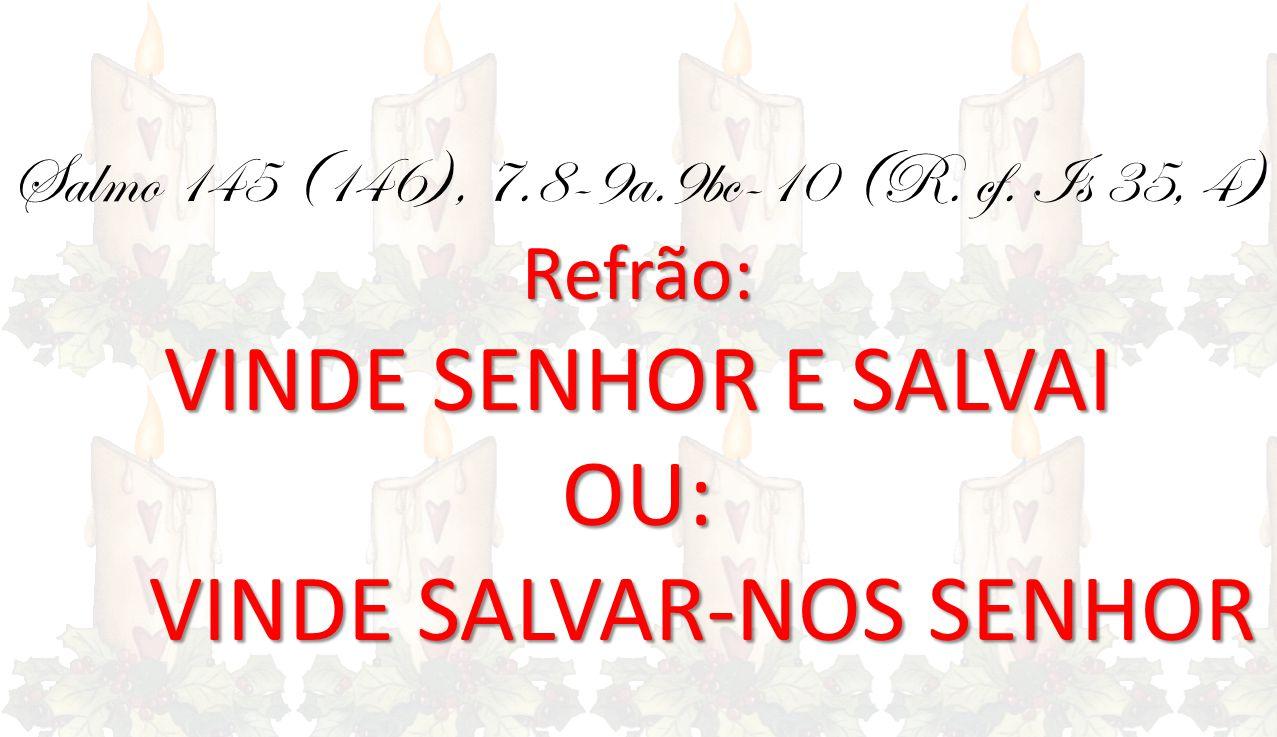 Refrão: Salmo 145 (146), 7.8-9a.9bc-10 (R. cf. Is 35, 4) Refrão: VINDE SENHOR E SALVAI OU: VINDE SALVAR-NOS SENHOR