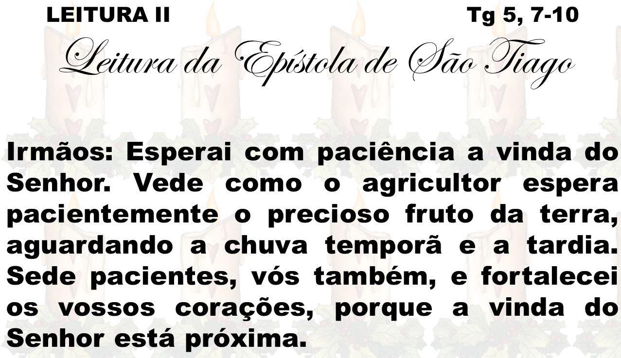 LEITURA II Tg 5, 7-10 Leitura da Epístola de São Tiago Irmãos: Esperai com paciência a vinda do Senhor. Vede como o agricultor espera pacientemente o