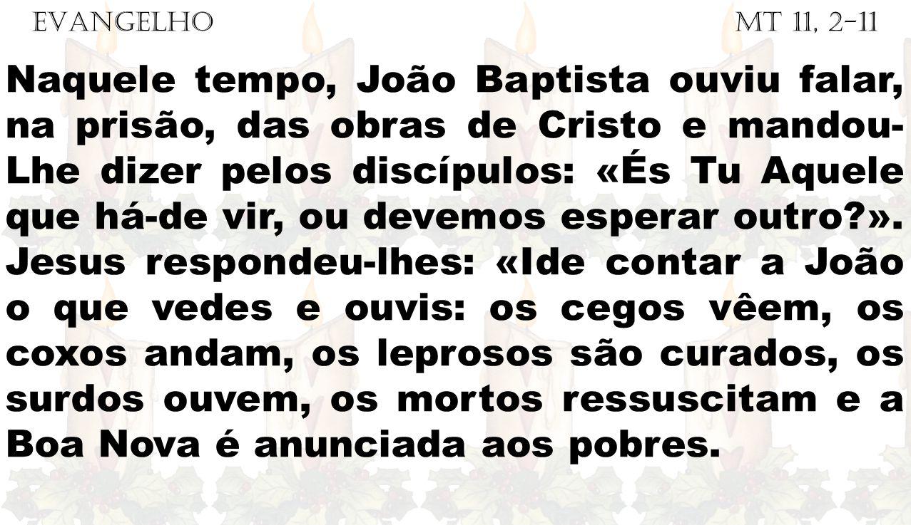 EVANGELHO Mt 11, 2-11 Naquele tempo, João Baptista ouviu falar, na prisão, das obras de Cristo e mandou- Lhe dizer pelos discípulos: «És Tu Aquele que