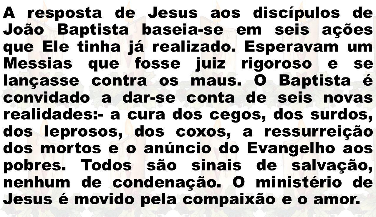 A resposta de Jesus aos discípulos de João Baptista baseia-se em seis ações que Ele tinha já realizado. Esperavam um Messias que fosse juiz rigoroso e
