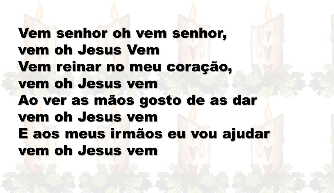 Vem senhor oh vem senhor, vem oh Jesus Vem Vem reinar no meu coração, vem oh Jesus vem Ao ver as mãos gosto de as dar vem oh Jesus vem E aos meus irmã