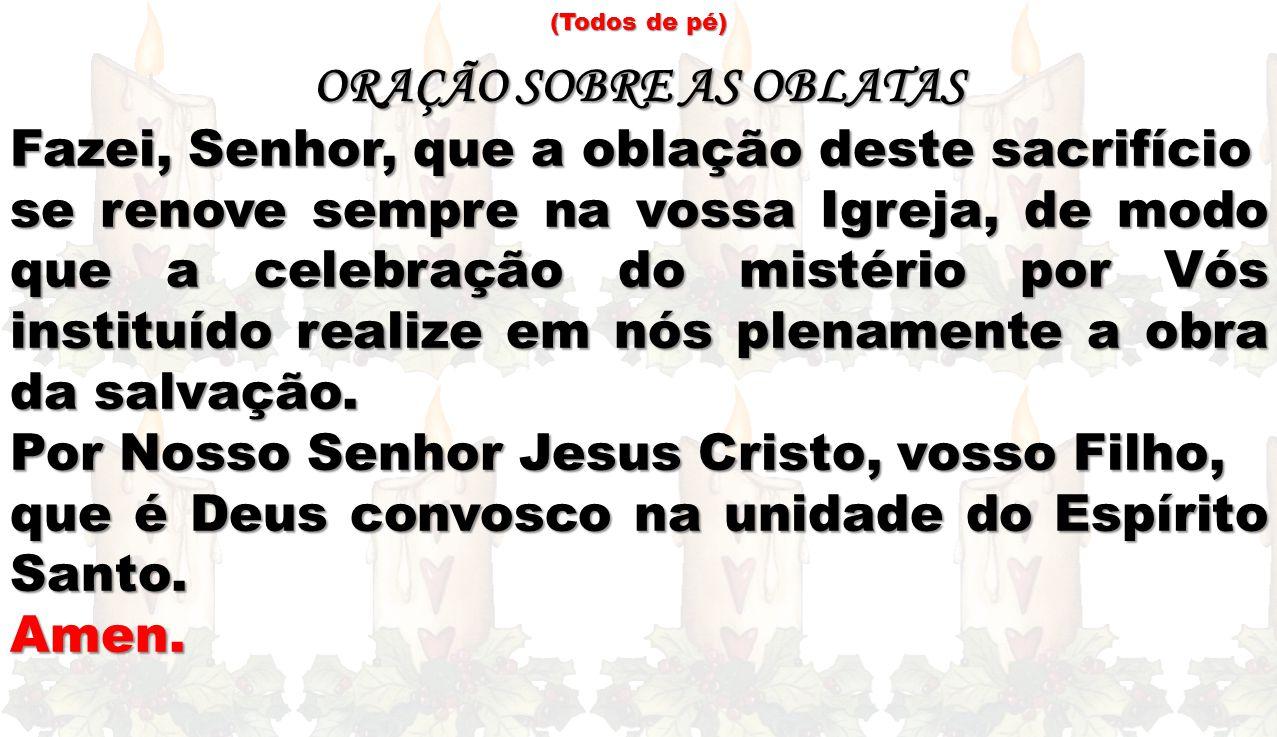 (Todos de pé) ORAÇÃO SOBRE AS OBLATAS Fazei, Senhor, que a oblação deste sacrifício se renove sempre na vossa Igreja, de modo que a celebração do mist