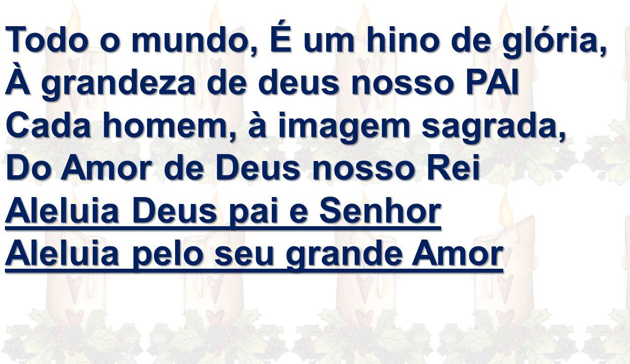 Todo o mundo, É um hino de glória, À grandeza de deus nosso PAI Cada homem, à imagem sagrada, Do Amor de Deus nosso Rei Aleluia Deus pai e Senhor Alel
