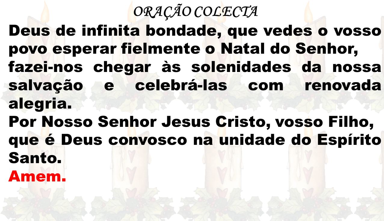 ORAÇÃO COLECTA Deus de infinita bondade, que vedes o vosso povo esperar fielmente o Natal do Senhor, fazei-nos chegar às solenidades da nossa salvação