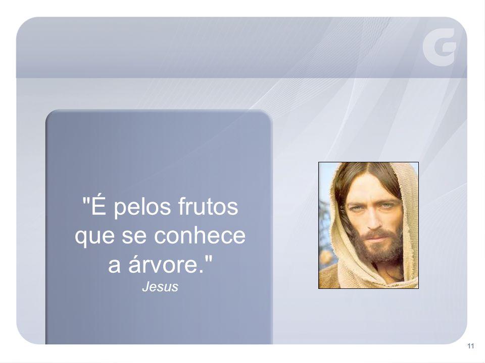 11 É pelos frutos que se conhece a árvore. Jesus