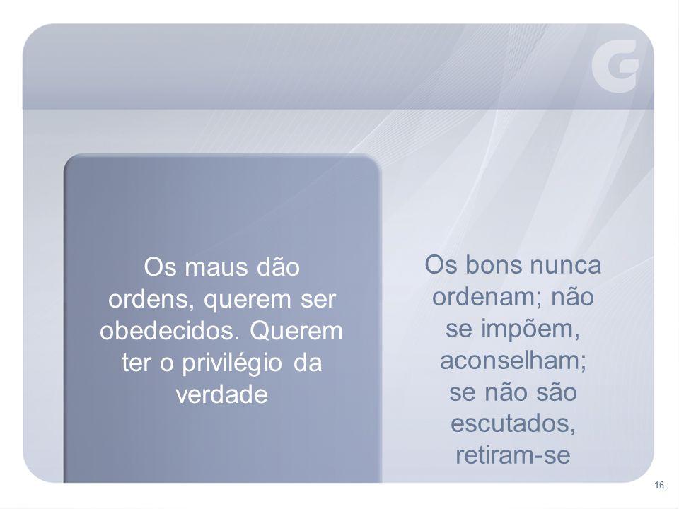16 Os bons nunca ordenam; não se impõem, aconselham; se não são escutados, retiram-se Os maus dão ordens, querem ser obedecidos.