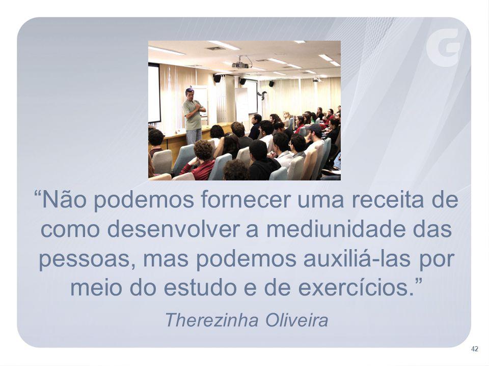 42 Não podemos fornecer uma receita de como desenvolver a mediunidade das pessoas, mas podemos auxiliá-las por meio do estudo e de exercícios. Therezinha Oliveira