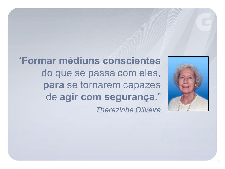 Formar médiuns conscientes do que se passa com eles, para se tornarem capazes de agir com segurança. Therezinha Oliveira 60