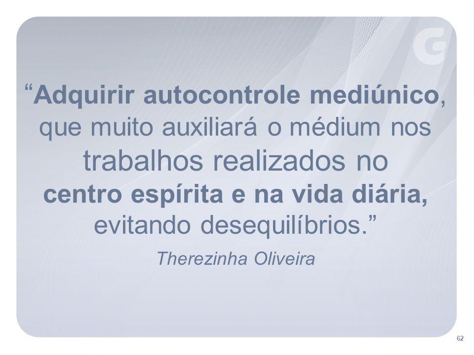 Adquirir autocontrole mediúnico, que muito auxiliará o médium nos trabalhos realizados no centro espírita e na vida diária, evitando desequilíbrios. Therezinha Oliveira 62