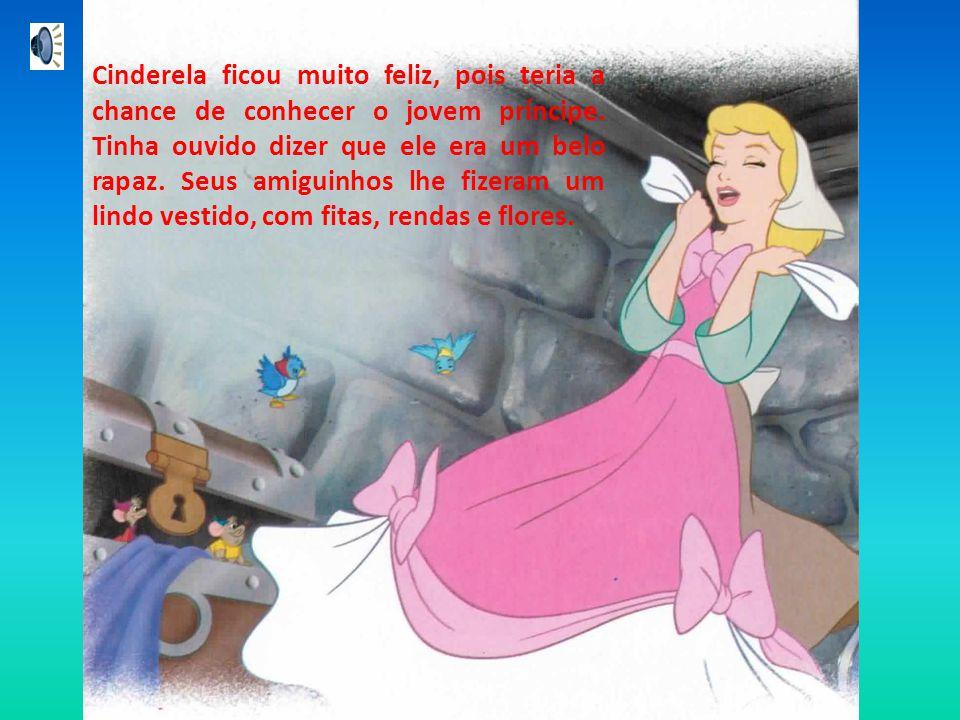 Cinderela ficou muito feliz, pois teria a chance de conhecer o jovem príncipe.