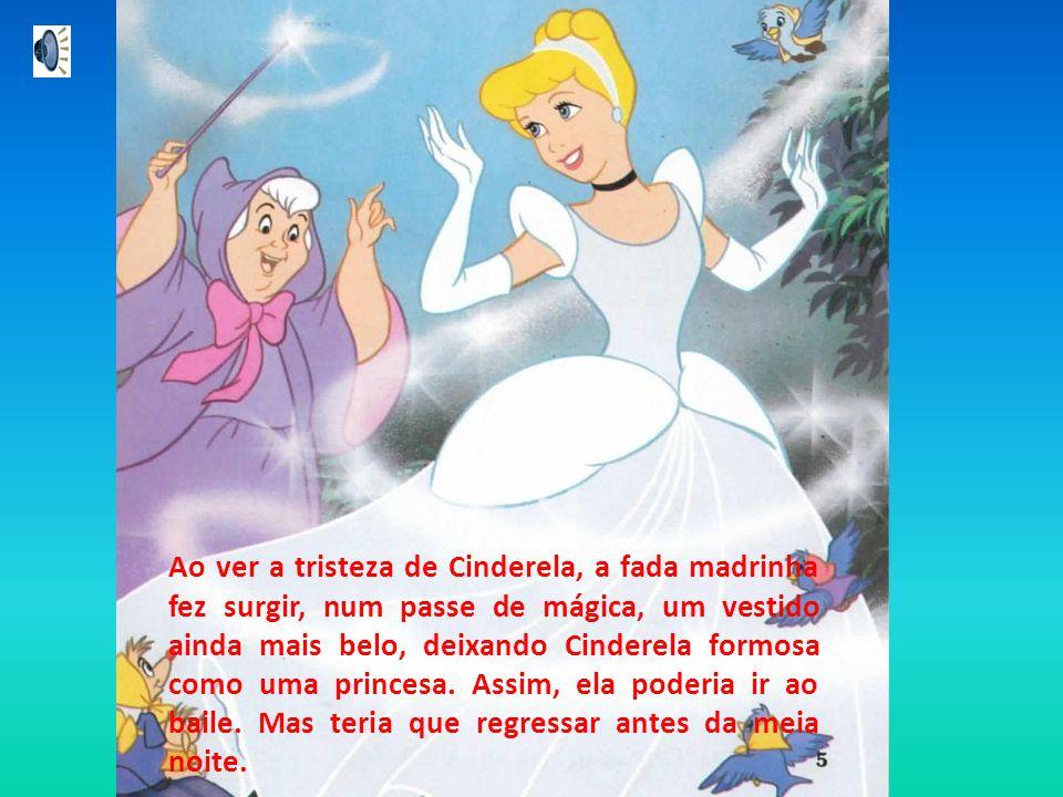 Ao ver a tristeza de Cinderela, a fada madrinha fez surgir, num passe de mágica, um vestido ainda mais belo, deixando Cinderela formosa como uma princesa.