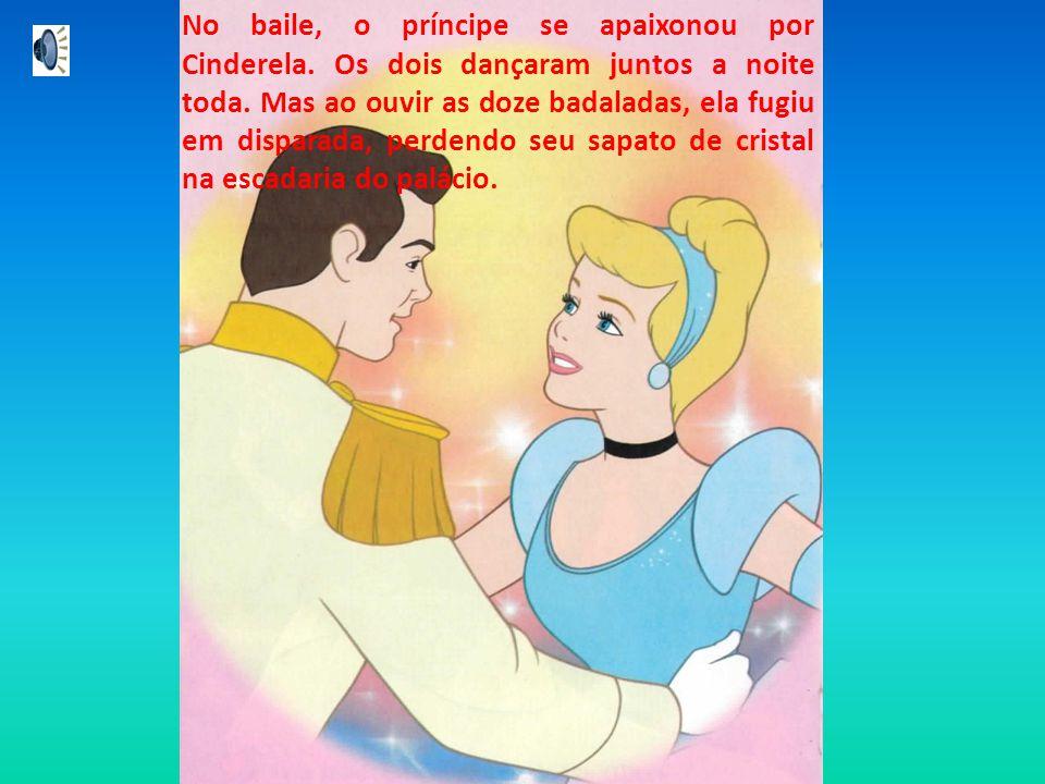 No baile, o príncipe se apaixonou por Cinderela. Os dois dançaram juntos a noite toda. Mas ao ouvir as doze badaladas, ela fugiu em disparada, perdend