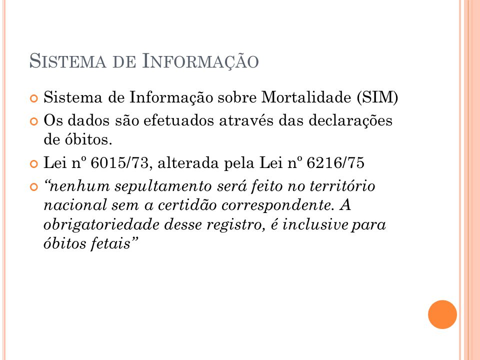 S ISTEMA DE I NFORMAÇÃO Sistema de Informação sobre Mortalidade (SIM) Os dados são efetuados através das declarações de óbitos. Lei nº 6015/73, altera