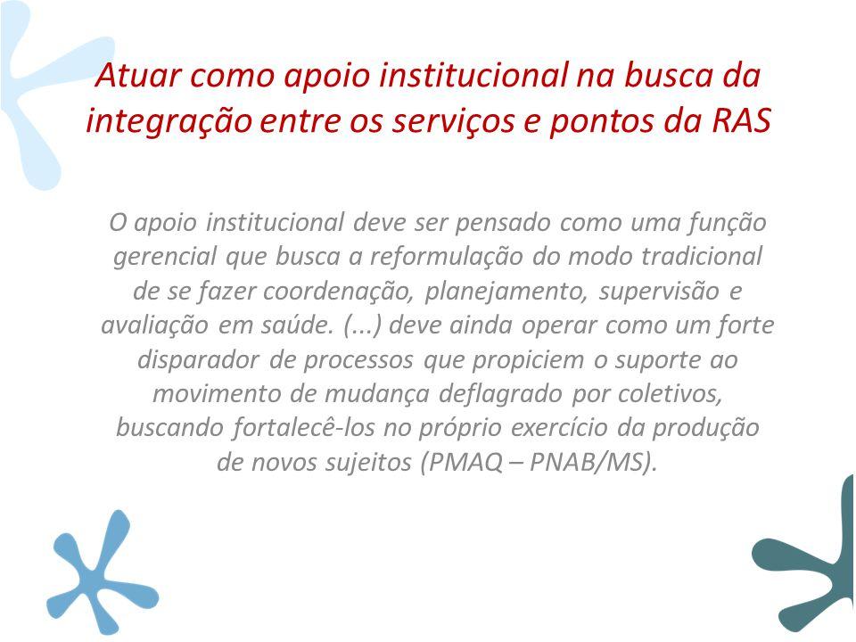 Atuar como apoio institucional na busca da integração entre os serviços e pontos da RAS O apoio institucional deve ser pensado como uma função gerenci