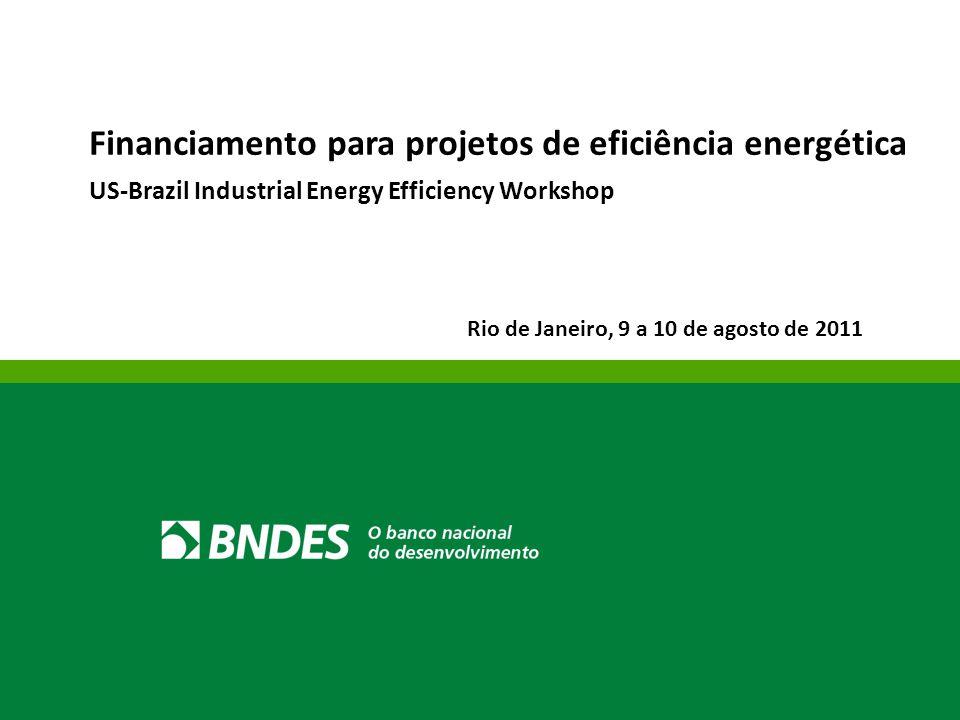 Financiamento para projetos de eficiência energética US-Brazil Industrial Energy Efficiency Workshop Rio de Janeiro, 9 a 10 de agosto de 2011