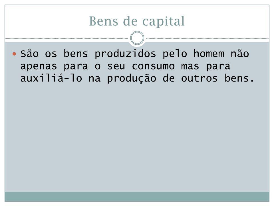 Bens de capital  São os bens produzidos pelo homem não apenas para o seu consumo mas para auxiliá-lo na produção de outros bens.