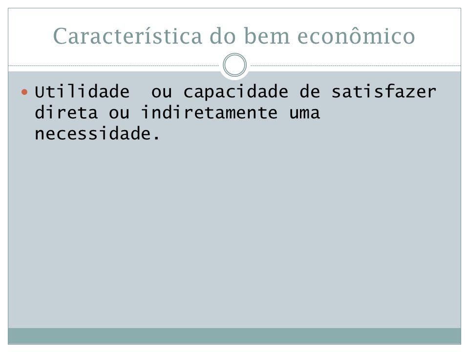 Característica do bem econômico  Utilidade ou capacidade de satisfazer direta ou indiretamente uma necessidade.