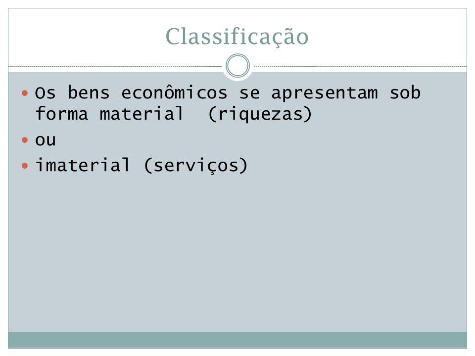 Classificação  Os bens econômicos se apresentam sob forma material (riquezas)  ou  imaterial (serviços)