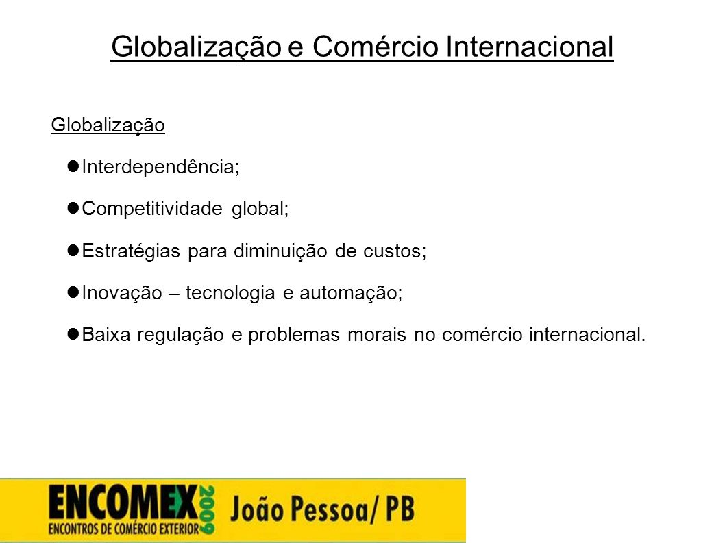 Globalização e Comércio Internacional Globalização  Interdependência;  Competitividade global;  Estratégias para diminuição de custos;  Inovação –