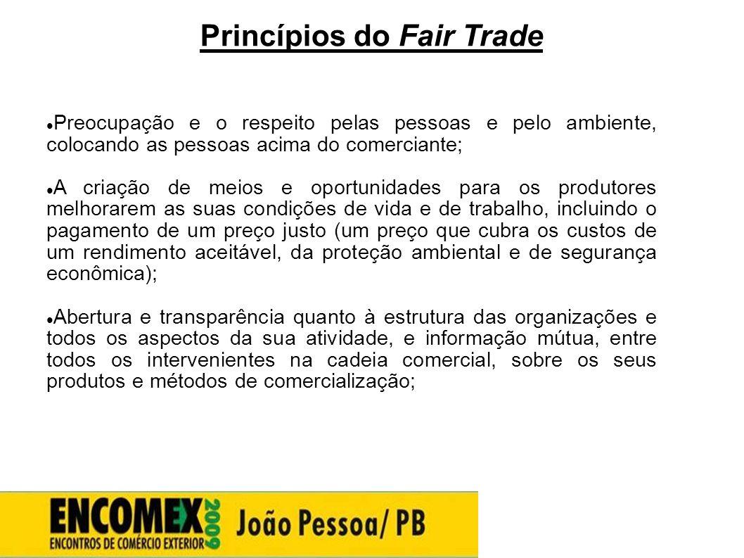 Princípios do Fair Trade  Preocupação e o respeito pelas pessoas e pelo ambiente, colocando as pessoas acima do comerciante;  A criação de meios e o