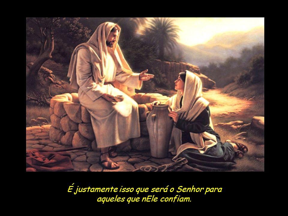 É justamente isso que será o Senhor para aqueles que nEle confiam.