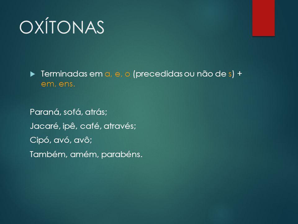 OXÍTONAS  Terminadas em a, e, o (precedidas ou não de s) + em, ens. Paraná, sofá, atrás; Jacaré, ipê, café, através; Cipó, avó, avô; Também, amém, pa