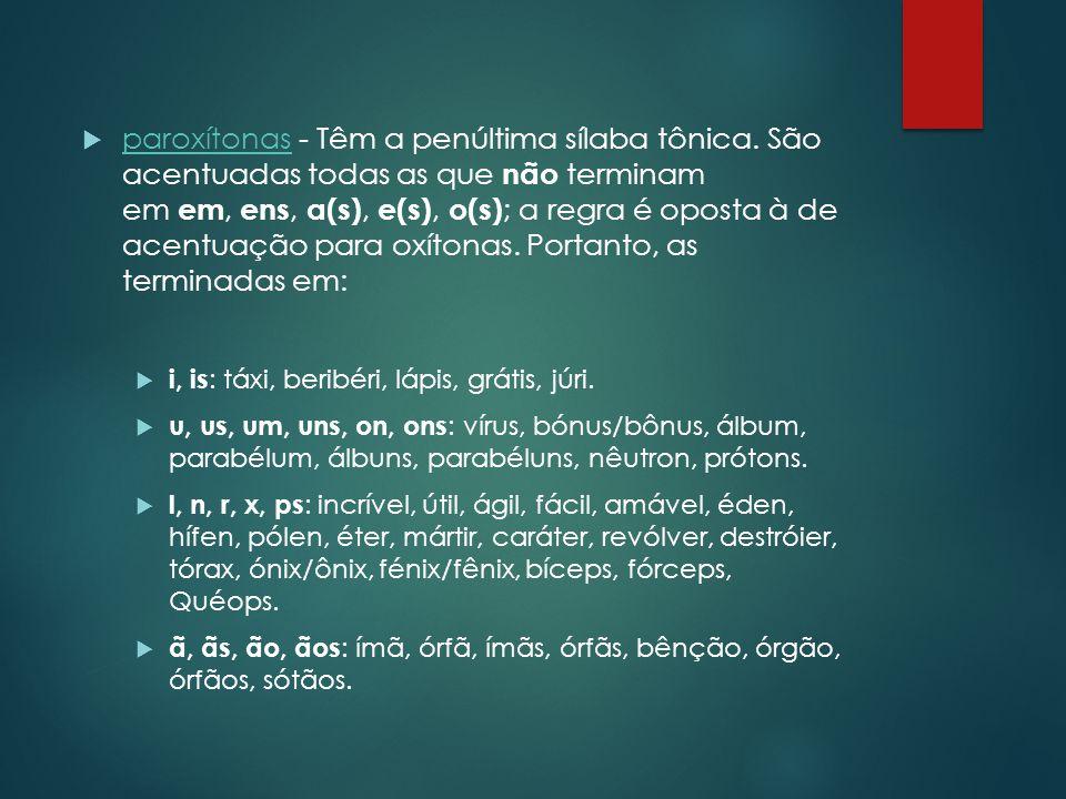  paroxítonas - Têm a penúltima sílaba tônica. São acentuadas todas as que não terminam em em, ens, a(s), e(s), o(s) ; a regra é oposta à de acentuaçã