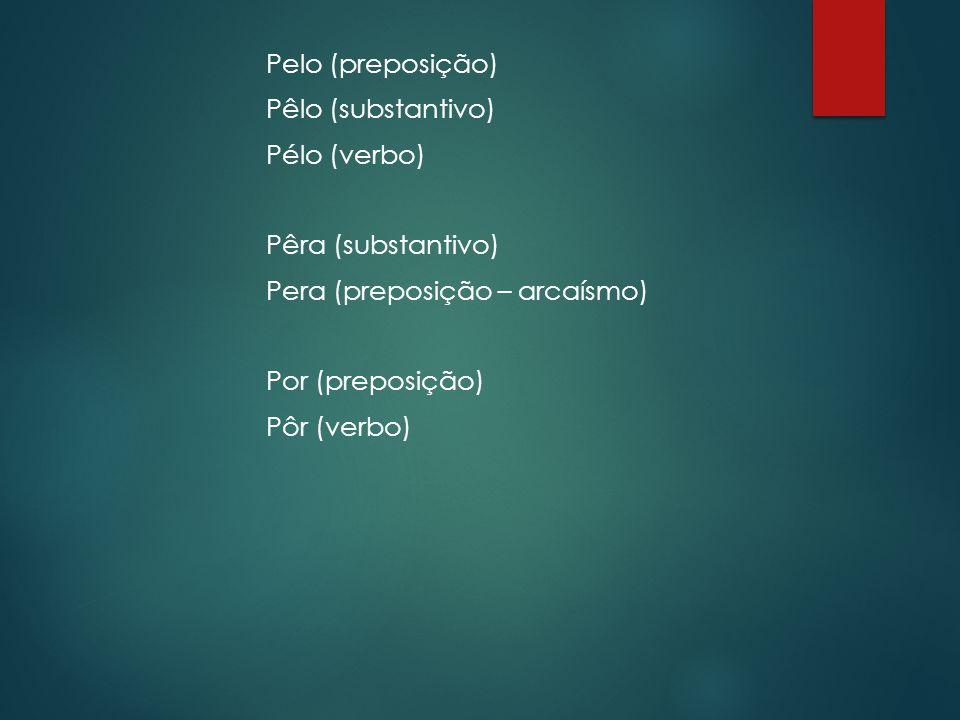 Pelo (preposição) Pêlo (substantivo) Pélo (verbo) Pêra (substantivo) Pera (preposição – arcaísmo) Por (preposição) Pôr (verbo)