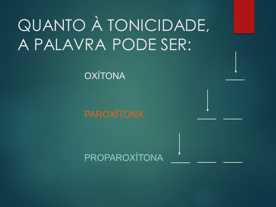 QUANTO À TONICIDADE, A PALAVRA PODE SER: _____ OXÍTONA PAROXÍTONA _____ PROPAROXÍTONA _____