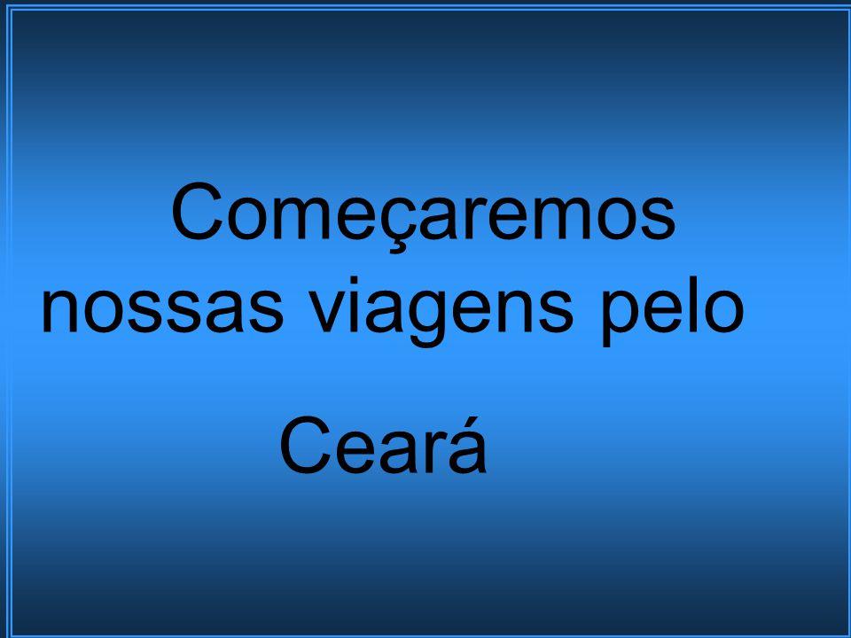 Começaremos nossas viagens pelo Ceará