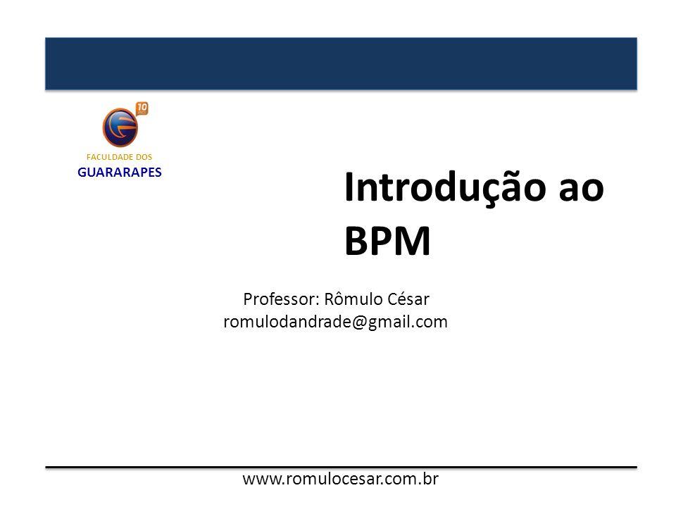 Introdução ao BPM Professor: Rômulo César romulodandrade@gmail.com FACULDADE DOS GUARARAPES www.romulocesar.com.br
